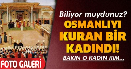 Biliyor muydunuz? Osmanlıyı kuran bir kadındı! Bakın kadın kim...