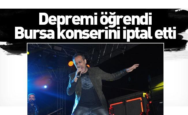 Depremi öğrendi, Bursa konserini iptal etti