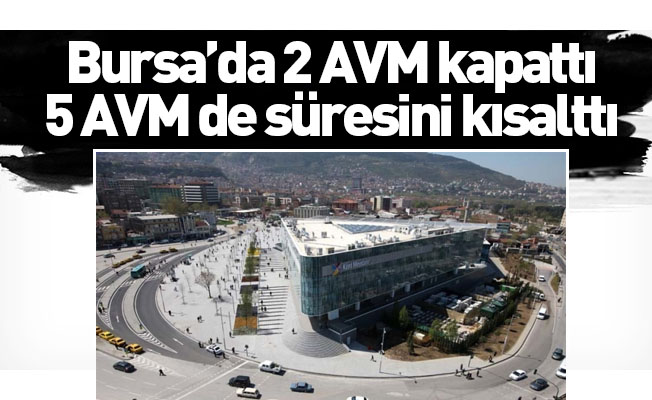 Bursa'da 2 AVM kapattı, 5 AVM de, süresini kısalttı