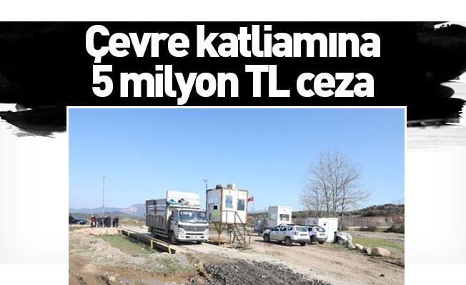 Çevre katliamına 5 milyon TL ceza
