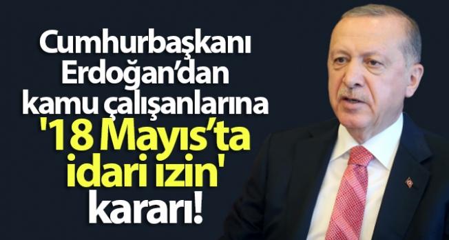 Cumhurbaşkanı Erdoğan'dan kamu çalışanlarına '18 Mayıs'ta idari izin' kararı