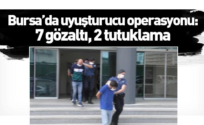 Bursa'da uyuşturucu operasyonu: 7 gözaltı, 2 tutuklama