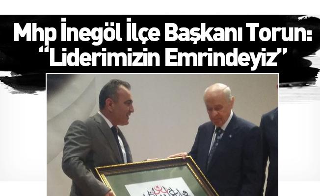 """Mhp İnegöl İlçe Başkanı Torun: """"Liderimizin Emrindeyiz"""""""