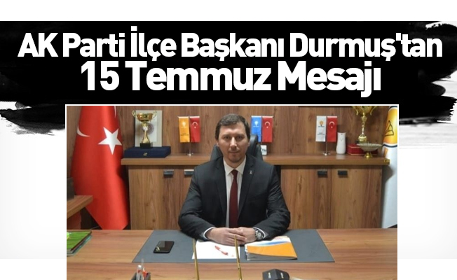 AK Parti İlçe Başkanı Durmuş'tan 15 Temmuz Mesajı