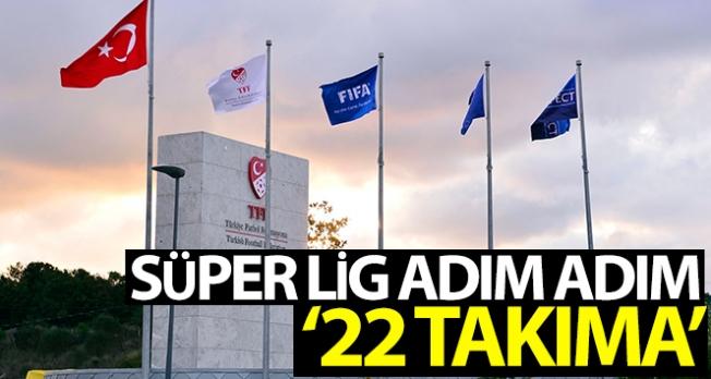 Süper Lig adım adım 22 takıma
