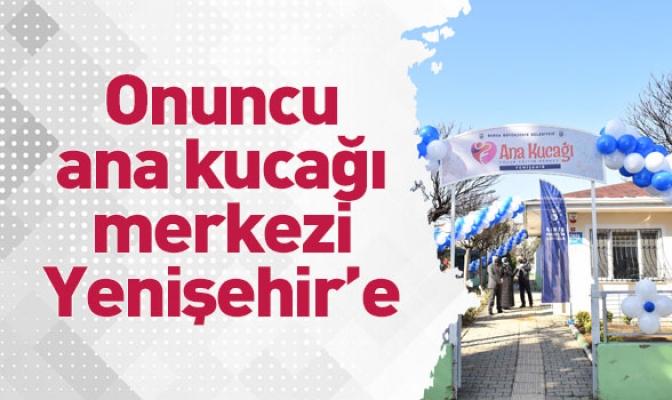 Onuncu ana kucağı merkezi Yenişehir'e
