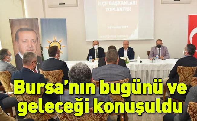 17 ilçe başkanı ile Bursa'nın bugünü ve geleceği konuşuldu