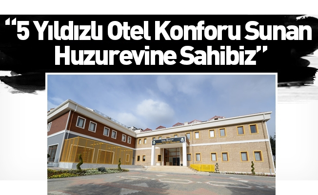 """""""5 Yıldızlı Otel Konforu Sunan Huzurevine Sahibiz"""""""
