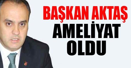 Belediye Başkanı Alinur Aktaş Ameliyat Oldu