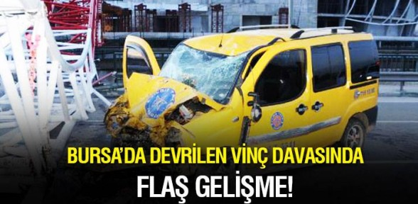 Bursa'da 'devrilen vinç' davasında flaş gelişme!