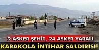 Karakola  saldırı: 2 asker şehit, 24 asker yaralı