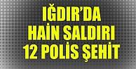 Bir hain saldırı da Iğdırda: 12 polis şehit