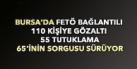 Bursada FETÖ bağlantılı 110 kişi gözaltına alındı, 55i tutuklandı, 65inin sorgusu sürüyor