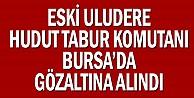 Eski Uludere Hudut Tabur Komutanı Bursada gözaltına alındı