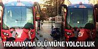 Tramvayda ölümüne yolculuk