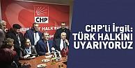 CHP#039;li İrgil: Türk halkını uyarıyoruz
