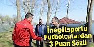 İnegölsporlu futbolculardan 3 puan sözü