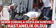 Demir çubukla dövülen Suriyeli hastanelik oldu