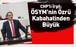 CHP'li İrgil: ÖSYM'nin özrü kabahatinden büyük