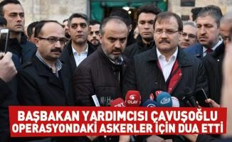 Başbakan Yardımcısı Çavuşoğlu operasyondaki askerler için dua etti