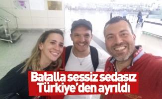 Batalla sessiz sedasız Türkiye'den ayrıldı