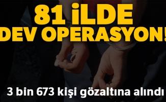 81 ilde eş zamanlı uygulamada 3 bin 673 kişi gözaltına alındı
