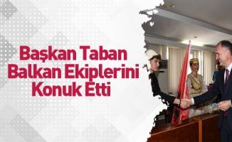 Başkan Taban Balkan Ekiplerini Konuk Etti