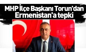 MHP İlçe Başkanı Torun'dan Ermenistan'a tepki