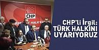 CHP'li İrgil: Türk halkını uyarıyoruz
