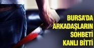 Bursa'da Arkadaş sohbeti kanlı bitti!