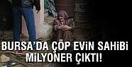 Bursa'da çöp evin sahibi milyoner çıktı!