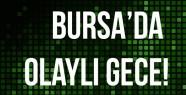 Bursa'da Olaylı gece!