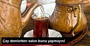 Çay Demlerken Sakın Bunu Yapmayın