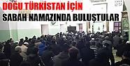 Doğu Türkistan İçin Sabah Namazında Buluştular