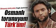 Dünyaca ünlü X-Men oyuncusu  Hugh Jackman, 'Osmanlı torunuyum, Türk'üm' dedi!