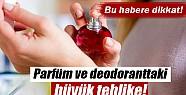 Parfüm ve deodoranttaki büyük tehlike!
