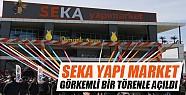 SEKA Yapı Market görkemli bir törenle açıldı
