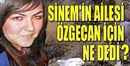 Sinem'in Ailesi Özgecan için ne dedi ?