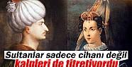 Sultanlar sadece cihanı değil, kalpleri de titretiyordu