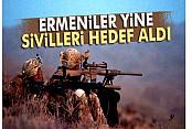 Ermeniler yine sivilleri hedef aldı