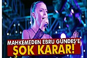 Mahkemeden Ebru Gündeş'e şok karar!