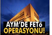 AYM'de FETÖ operasyonu