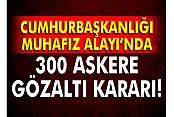 Cumhurbaşkanlığı Muhafız Alayı'nda 300 askere gözaltı kararı