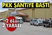 PKK'lılar şantiyeye saldırdı: 2 ölü, 2 yaralı
