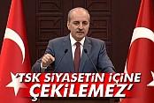 Numan Kurtulmuş: TSK siyasetin içine çekilemez