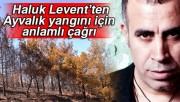 Ünlü sanatçı Haluk Levent'ten Ayvalık yangını için anlamlı çağrı