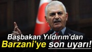 Başbakan Yıldırım'dan Barzani'ye son uyarı
