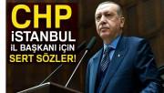 Cumhurbaşkanı Erdoğan'dan CHP İstanbul İl Başkanı için sert sözler!