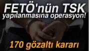 FETÖ'nün TSK yapılanmasına operasyon!