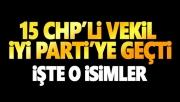 CHP'den İYİ Parti'ye 15 milletvekili geçti işte o isimler